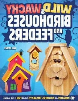 Wild & Wacky Birdhouses and Feeders: 18 Creative and Colorfu